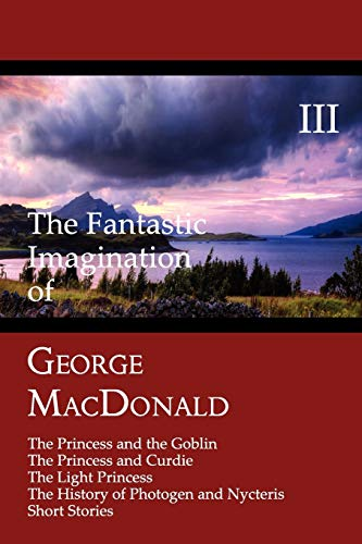 9781930585638: The Fantastic Imagination of George MacDonald, Volume III: The Princess and the Goblin, the Princess and Curdie, the Light Princess, the History of PH