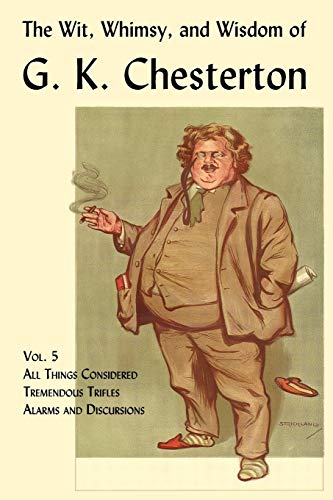 The Wit, Whimsy, and Wisdom of G. K. Chesterton, Volume 5: All Things Considered, Tremendous ...