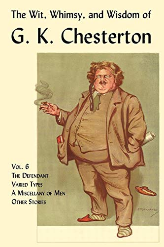 9781930585874: The Wit, Whimsy, and Wisdom of G. K. Chesterton, Volume 6: The Defendant, Varied Types, a Miscellany of Men, Other Stories