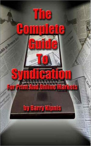 The Complete Guide to Syndication: For Print and Online Markets: Barry Kipnis