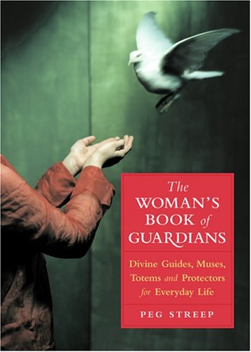 The Woman's Book of Guardians: Divine Guides, Muses, Totems and Protectors for Everday Life (1930722435) by Peg Streep