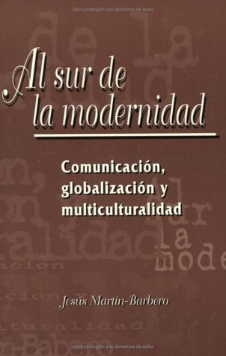 Al Sur de la Modernidad: Comunicaci?n, Globalizaci?n: Mart?n-Barbero, Jes?s