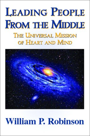 Leading People from the MIddle: The Universal Mission of Heart and Mind: Willliam P. Robinson