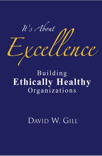 It's About Excellence: Building Ethically Healthy Organizations: David W. Gill