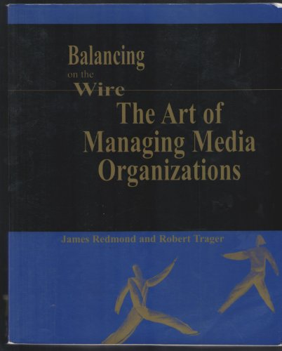 9781930789562: Balancing on the Wire : The Art of Managing Media Organizations