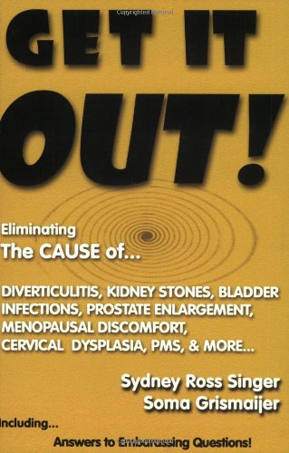 9781930858022: Get It Out! Eliminating the Cause of Diverticulitis, Kidney Stones, Bladder Infections, Prostate Enlargement, Menopausal Discomfort, Cervical Dysplasia, PMS, and More