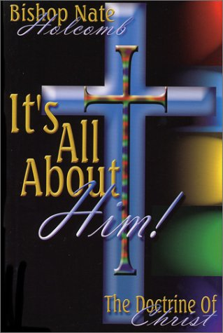 It's All About Him: The Doctrine of Christ: Holcomb, Bishop Nate