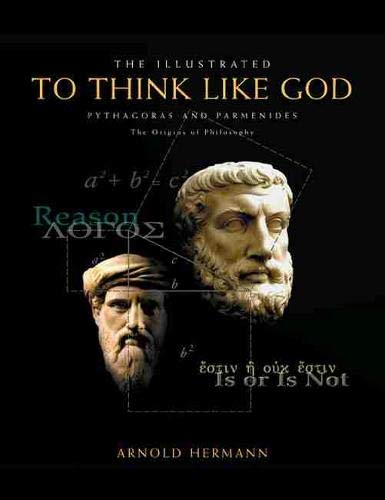 The Illustrated To Think Like God: Pythagoras and Parmenides, The Origins of Philosophy: Arnold ...
