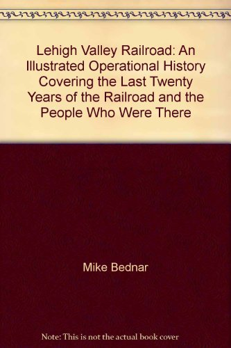 9781931014014: Lehigh Valley Railroad: An Illustrated Operational History Covering the Last Twenty Years of the Railroad and the People Who Were There
