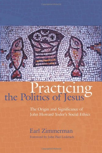 9781931038430: Practicing the Politics of Jesus: The Origin and Significance of John Howard Yoder's Social Ethics (C. Henry Smith)