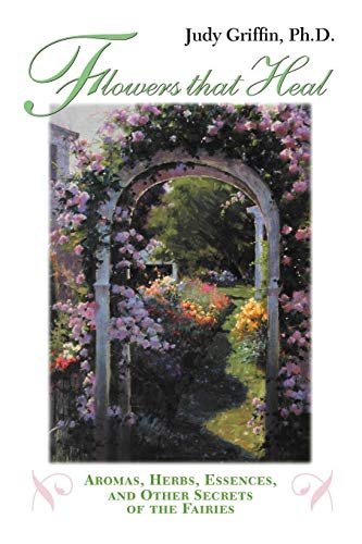 Flowers That Heal: Aromas, Herbs, Essences and Other Secrets of the Fairies: Judy Griffin