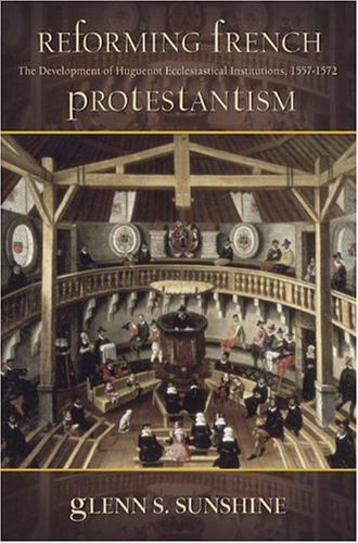 Reforming French Protestantism: The Development of Huguenot Ecclesiastical Institutions, 1557-1572 ...