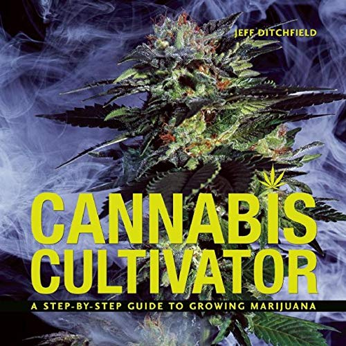 Cannabis Cultivator: A Step-By-Step Guide to Growing Marijuana: Ditchfield, Jeff