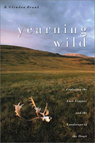 Yearning Wild: Exploring the Last Frontier and the Landscape of the Heart: Brunk, R. Glendon