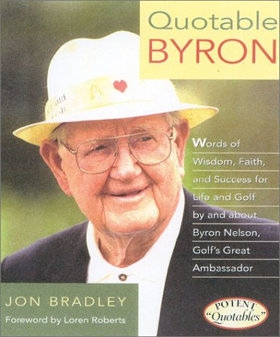 Quotable Byron Words of Wisdom, Faith, and Success, for Life and Golf By and About Byron Nelson, ...