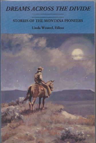Dreams Across the Divide: Stories of the Montana Pioneers [Non-fiction]: Wostrel, Linda, Editor. ...