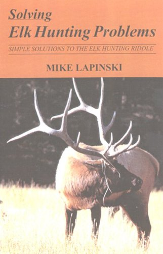 Solving Elk Hunting Problems: Simple Solutions to the Elk Hunting Riddle: Lapinski, Mike