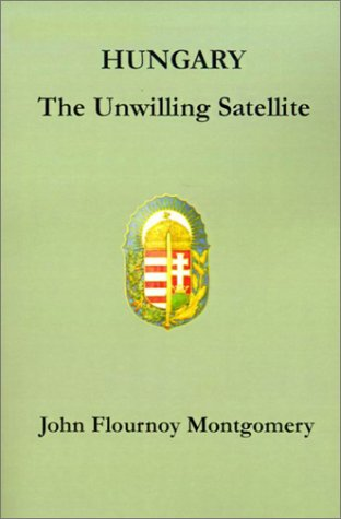 Hungary: The Unwilling Satellite (Paperback): John Flournoy Montgomery