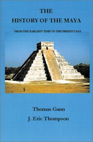 The History of the Maya: From the Earliest Times to the Present Day: Thomas Gann, J. Eric Thompson