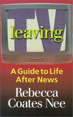 9781931391931: Leaving TV: A Guide to Life After News