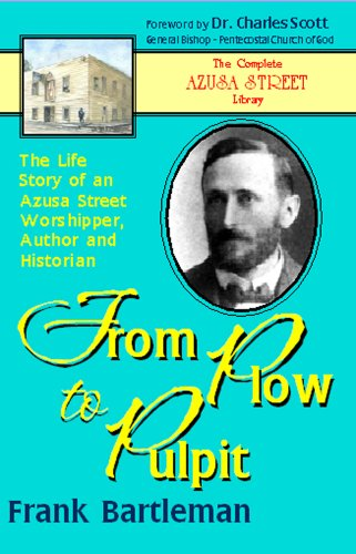 From Plow to Pulpit: the Life Story of an Azusa Street Worshipper, Author and Historian (9781931393287) by Frank Bartleman