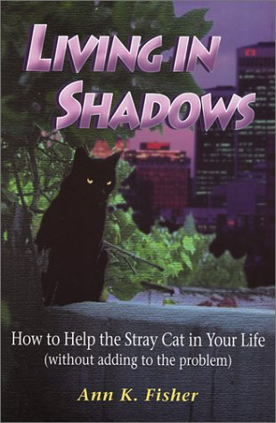 Living in Shadows: How to Help the Stray Cat in Your Life (Without Adding To the Problem): Fisher, ...