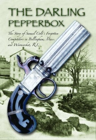 THE DARLING PEPPERBOX: THE STORY OF SAMUEL COLT'S FORGOTTEN COMPETITORS IN BELLINGHAM, MASS. ...
