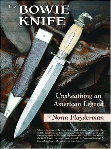The Bowie Knife. Unsheathing an American Legend. [1st Edition, Signed]: Flayderman, Norm