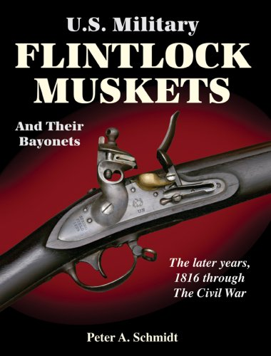 U.S. Military Flintlock Muskets and Their Bayonets; The Later Years, 1816 through the Civil War: ...