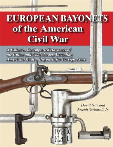 EUROPEAN BAYONETS OF THE AMERICAN CIVIL WAR: A GUIDE TO THE IMPORTED BAYONETS OF THE UNION AND ...