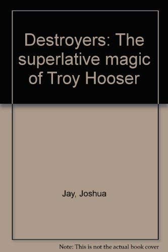 Destroyers: The Superlative Magic of Troy Hooser: Joshua Jay