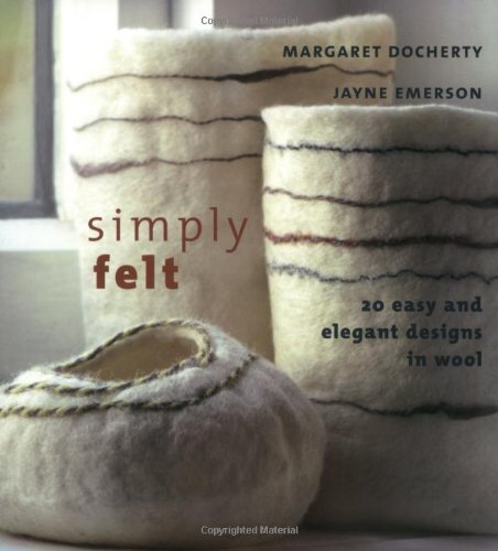 Simply Felt: 20 Easy and Elegant Designs in Wool (1931499705) by Margaret Docherty; Jayne Emerson