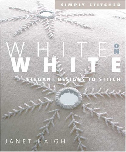 White on White: Elegant Designs to Stitch (Simply Stitched series) (9781931499866) by Haigh, Janet