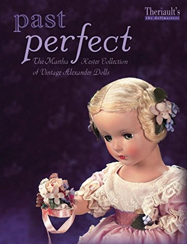 Past Perfect The Martha Hester Collection of Vintage Alexander Dolls: Theriault, Florence