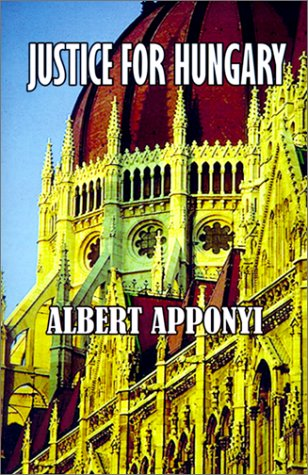 Justice for Hungary: Review and Criticism of: Count Albert Apponyi,