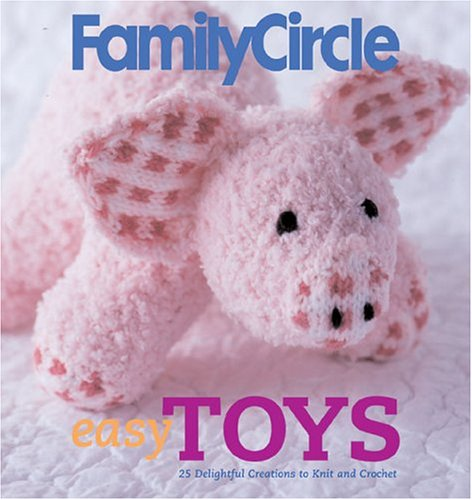 9781931543675: Family Circle Easy Toys: 25 Delightful Creations to Knit and Crochet