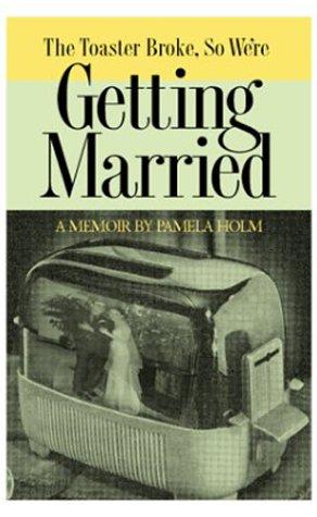 The Toaster Broke, So We're Getting Married: A Memoir: Pamela Holm