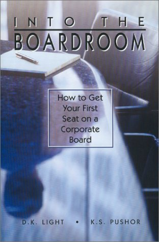 Into the Boardroom: How to Get Your First Seat on the Corporate Board: Light, D. K. And K. S. ...