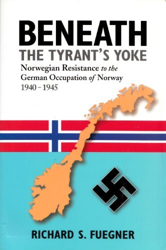 Beneath the Tyrant's Yoke: Norwegian Resistance to the German Occupation of Norway 1940-1945