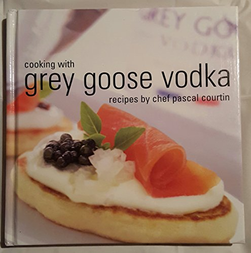 9781931688062: Cooking with Grey Goose Vodka: Recipes by Chef Pascal Courtin by Pascal Courtin (2003) Hardcover