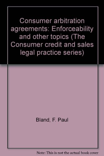 9781931697224: Consumer arbitration agreements: Enforceability and other topics (The Consumer credit and sales legal practice series)