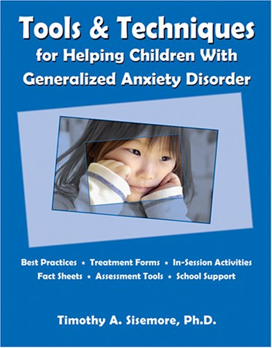 Tools & Techniques for Helping Children With Generalized Anxiety Disorder: Timothy A. Sisemore