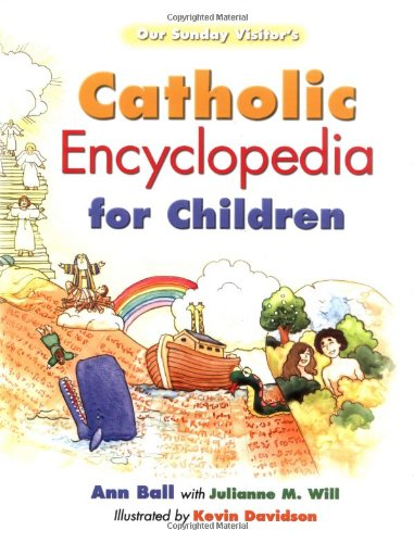 Our Sunday Visitor's Catholic Encyclopedia for Children: Ball, Ann; Will, Julianne M.