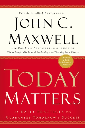 Today Matters: 12 Daily Practices to Guarantee Tomorrow's Success (Maxwell, John C.): Maxwell,...
