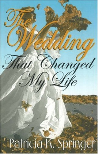 Wedding That Changed My Life: Springer, Patricia K.