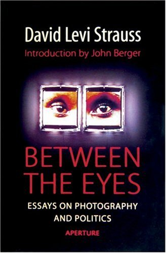 Between the Eyes: Essays on Photography and: David Levi Strauss;