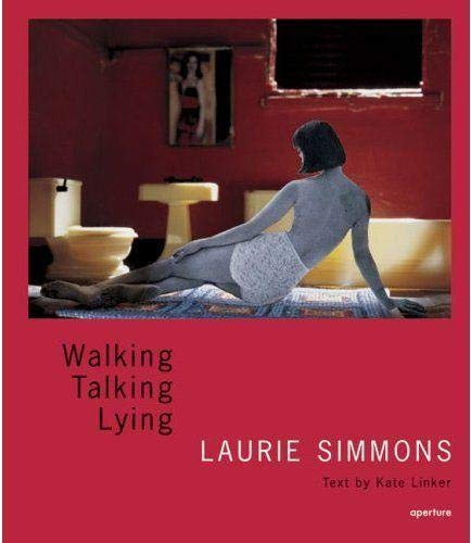 Laurie Simmons : Walking, Talking, Lying: Simmons, Laurie / Linker, Kate