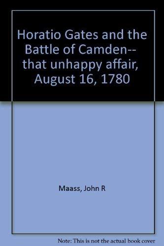 Horatio Gates and the Battle of Camden: Maass, John R.
