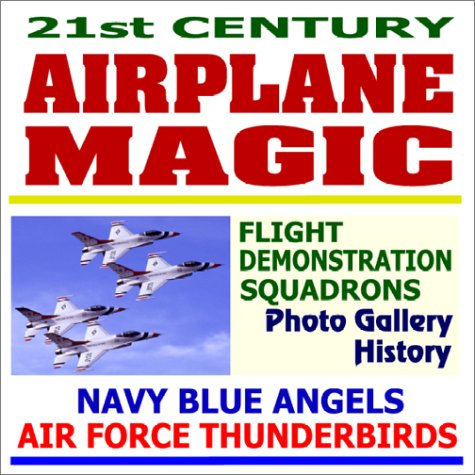 9781931828826: 21st Century Airplane Magic - Navy Blue Angels and Air Force Thunderbirds Flight Demonstration Squadrons Photo Gallery and History