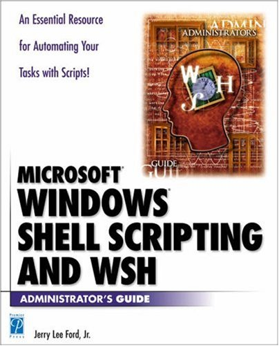 Windows Shell Scripting and WSH Administrator's Guide: Jerry Lee Ford Jr.
